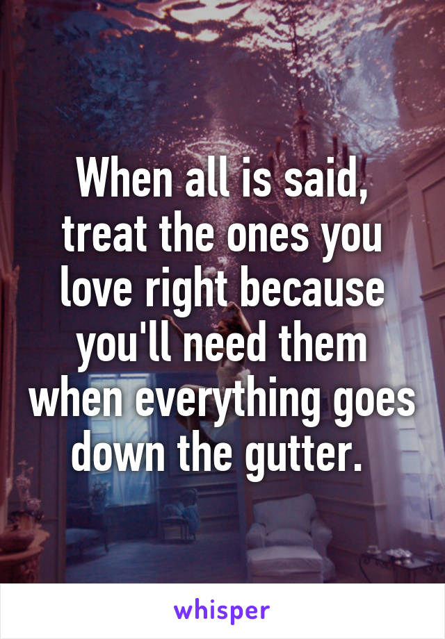 When all is said, treat the ones you love right because you'll need them when everything goes down the gutter.