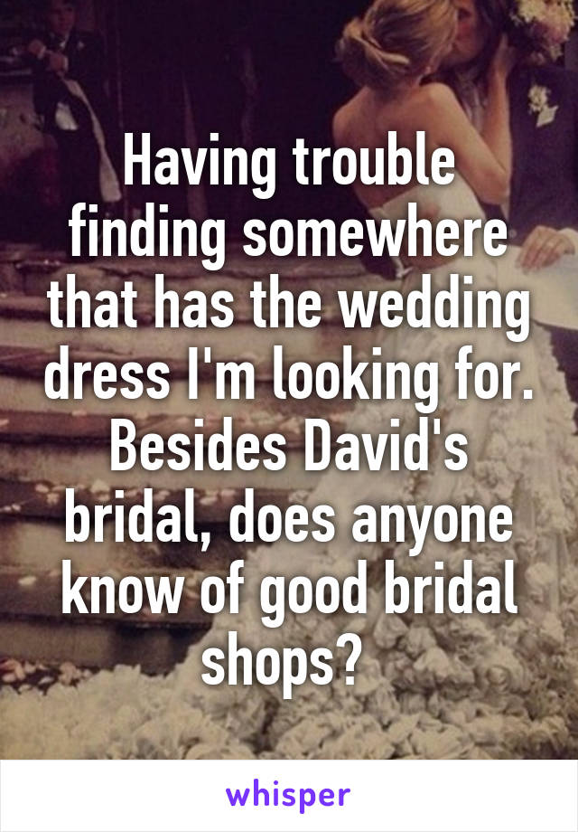 Having trouble finding somewhere that has the wedding dress I'm looking for. Besides David's bridal, does anyone know of good bridal shops?