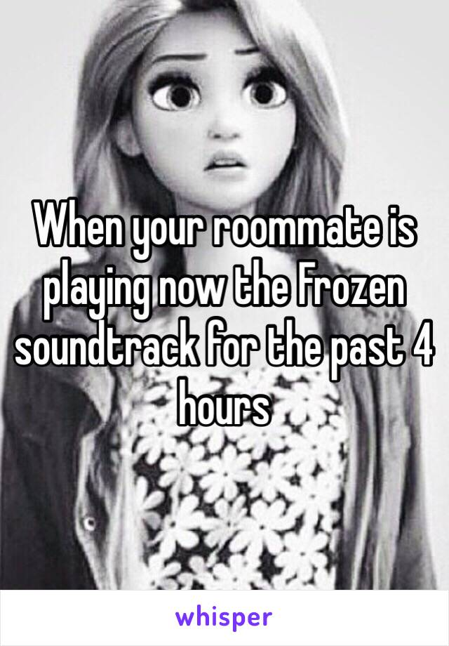 When your roommate is playing now the Frozen soundtrack for the past 4 hours
