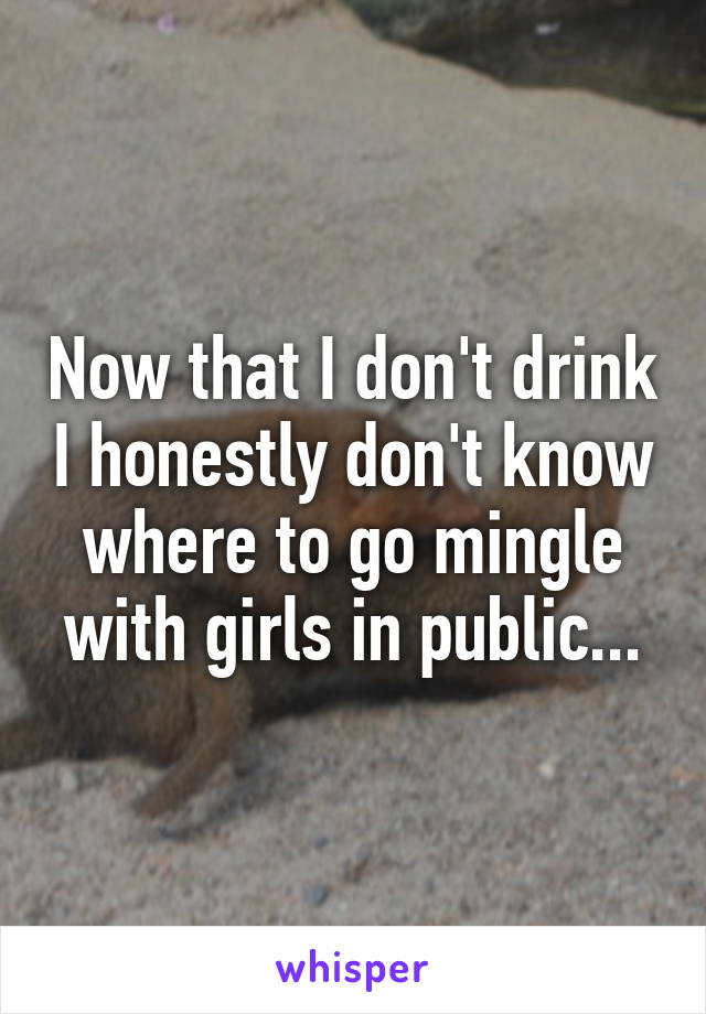 Now that I don't drink I honestly don't know where to go mingle with girls in public...