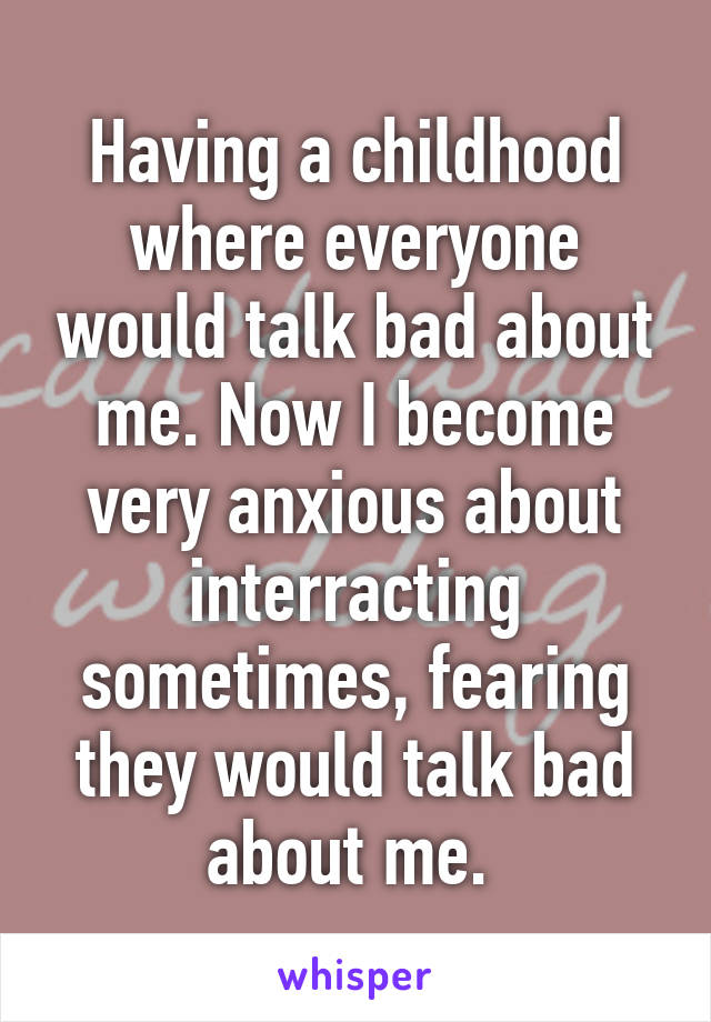 Having a childhood where everyone would talk bad about me. Now I become very anxious about interracting sometimes, fearing they would talk bad about me.