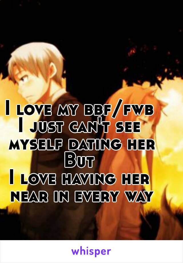 I love my bbf/fwb I just can't see myself dating her But I love having her near in every way