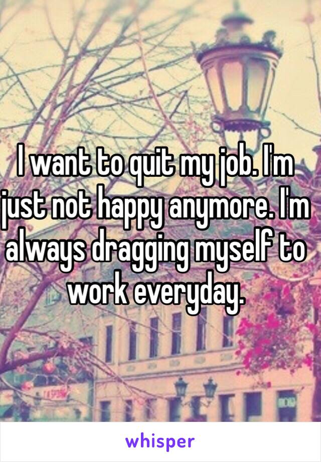 I want to quit my job. I'm just not happy anymore. I'm always dragging myself to work everyday.