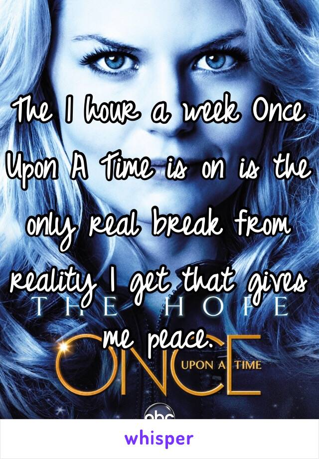 The 1 hour a week Once Upon A Time is on is the only real break from reality I get that gives me peace.