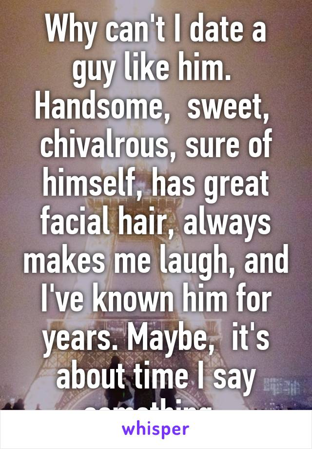 Why can't I date a guy like him.  Handsome,  sweet,  chivalrous, sure of himself, has great facial hair, always makes me laugh, and I've known him for years. Maybe,  it's about time I say something.