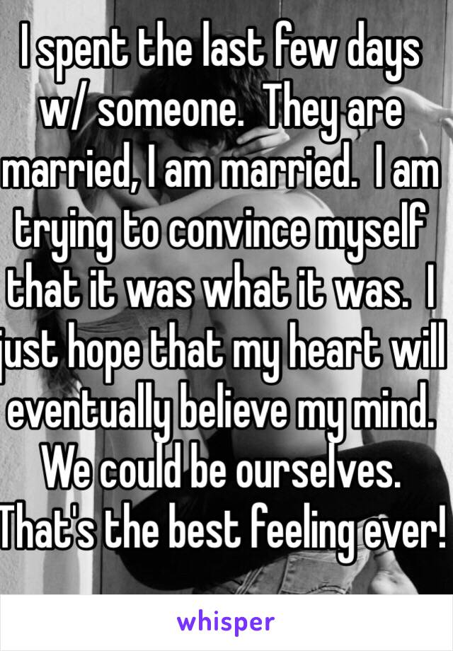 I spent the last few days w/ someone.  They are married, I am married.  I am trying to convince myself that it was what it was.  I just hope that my heart will eventually believe my mind. We could be ourselves.  That's the best feeling ever!