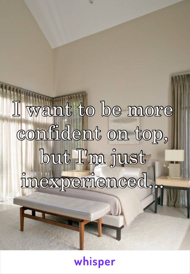 I want to be more confident on top, but I'm just inexperienced...