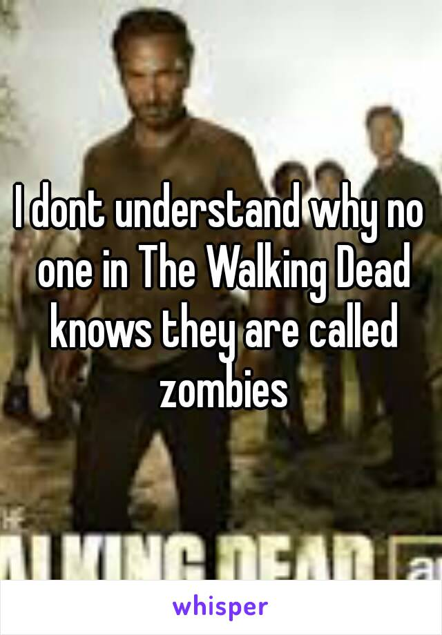 I dont understand why no one in The Walking Dead knows they are called zombies