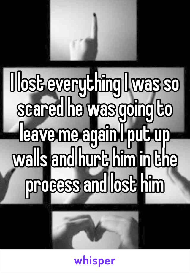 I lost everything I was so scared he was going to leave me again I put up walls and hurt him in the process and lost him