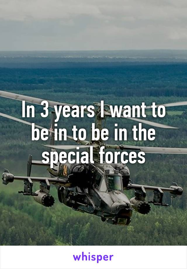 In 3 years I want to be in to be in the special forces