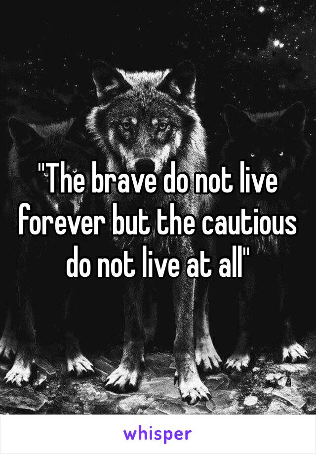 """The brave do not live forever but the cautious do not live at all"""
