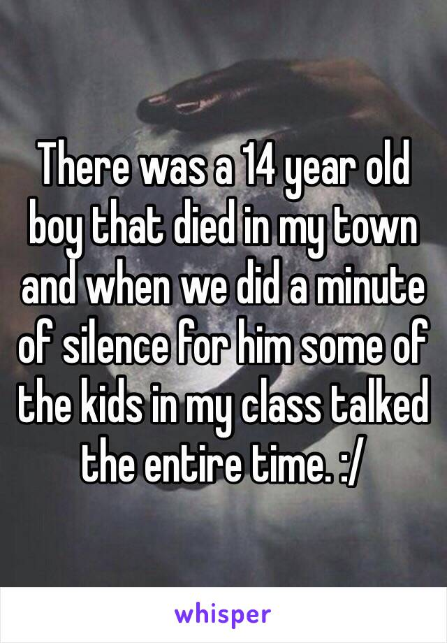 There was a 14 year old boy that died in my town and when we did a minute of silence for him some of the kids in my class talked the entire time. :/