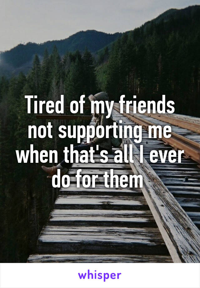Tired of my friends not supporting me when that's all I ever do for them