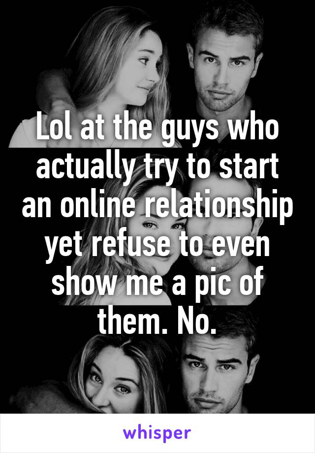 Lol at the guys who actually try to start an online relationship yet refuse to even show me a pic of them. No.