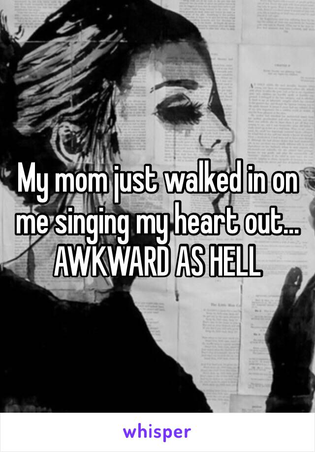 My mom just walked in on me singing my heart out... AWKWARD AS HELL