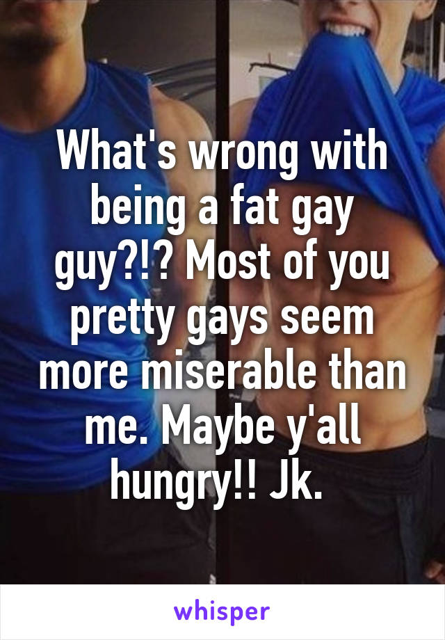 What's wrong with being a fat gay guy?!? Most of you pretty gays seem more miserable than me. Maybe y'all hungry!! Jk.