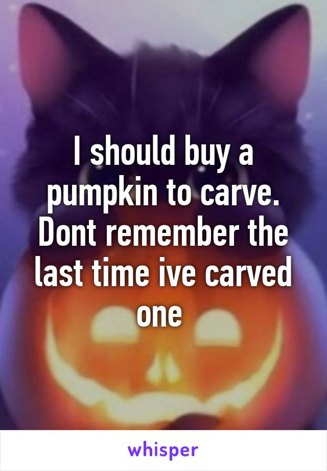 I should buy a pumpkin to carve. Dont remember the last time ive carved one