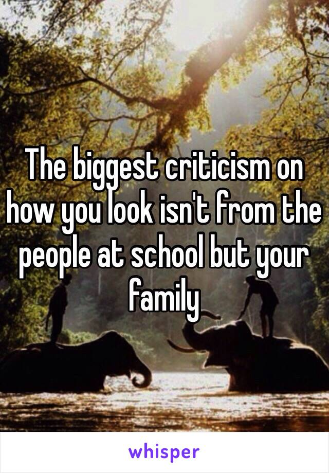 The biggest criticism on how you look isn't from the people at school but your family