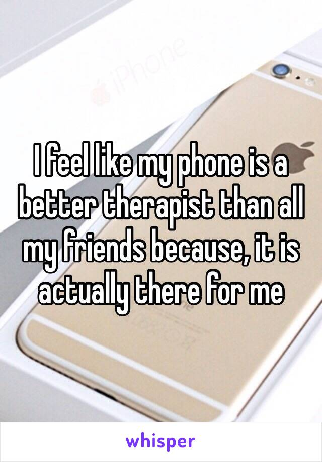 I feel like my phone is a better therapist than all my friends because, it is actually there for me