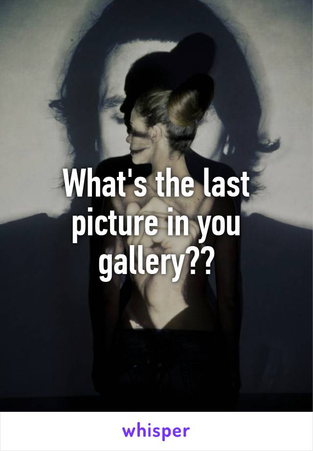 What's the last picture in you gallery??