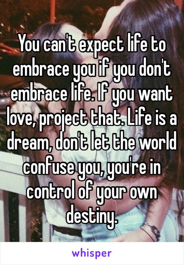 You can't expect life to embrace you if you don't embrace life. If you want love, project that. Life is a dream, don't let the world confuse you, you're in control of your own destiny.