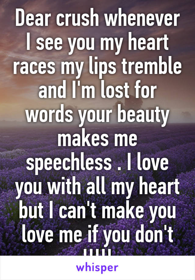 Dear crush whenever I see you my heart races my lips tremble and I'm lost for words your beauty makes me speechless . I love you with all my heart but I can't make you love me if you don't !!!!!
