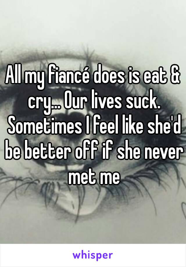 All my fiancé does is eat & cry... Our lives suck. Sometimes I feel like she'd be better off if she never met me