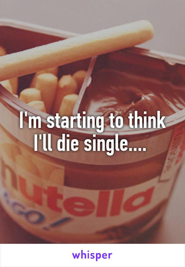 I'm starting to think I'll die single....