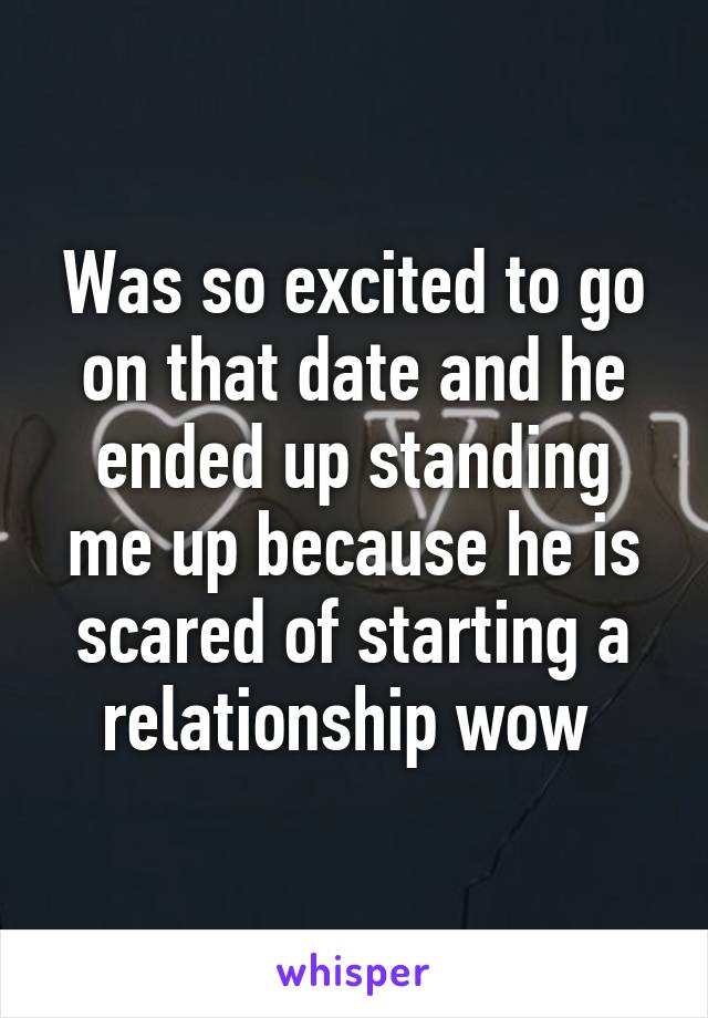 Was so excited to go on that date and he ended up standing me up because he is scared of starting a relationship wow