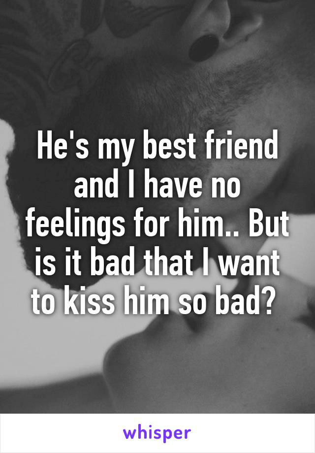 He's my best friend and I have no feelings for him.. But is it bad that I want to kiss him so bad?