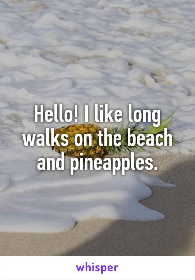Hello! I like long walks on the beach and pineapples.