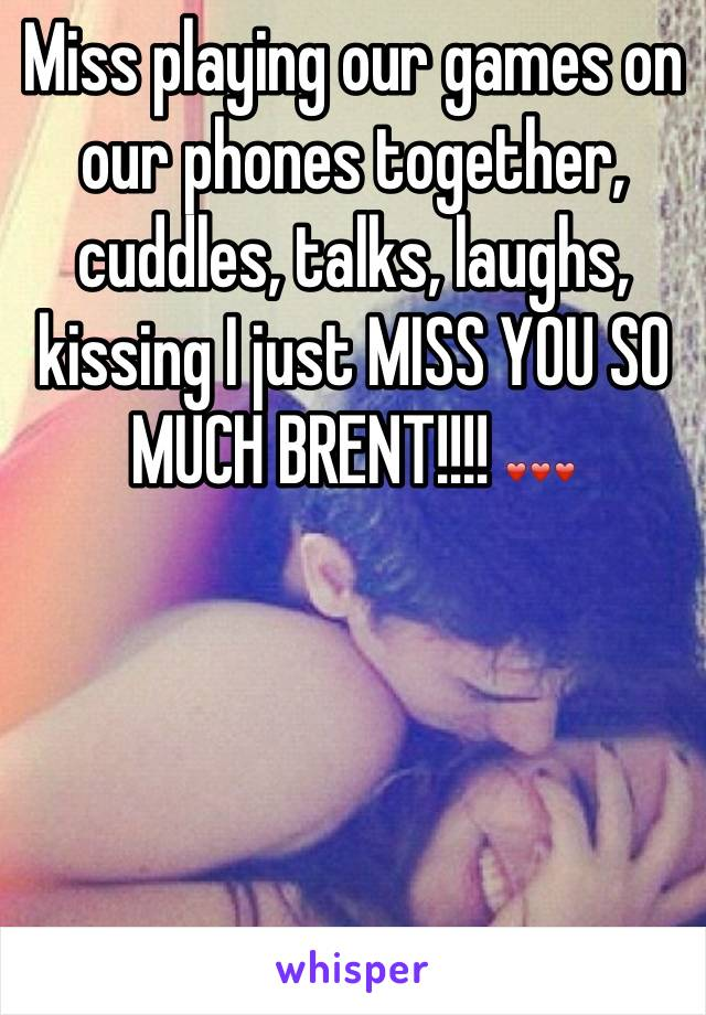 Miss playing our games on our phones together, cuddles, talks, laughs, kissing I just MISS YOU SO MUCH BRENT!!!! ❤❤❤
