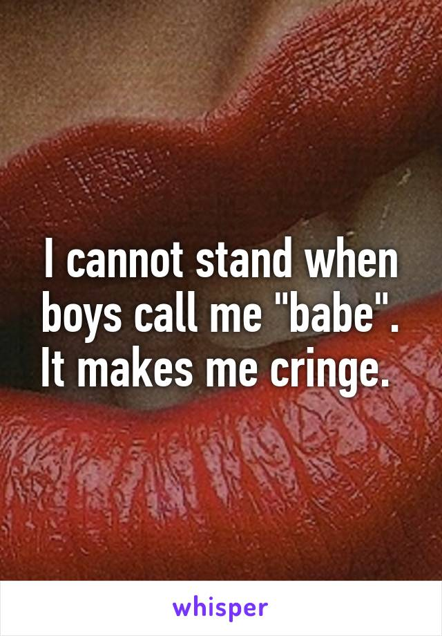 "I cannot stand when boys call me ""babe"". It makes me cringe."