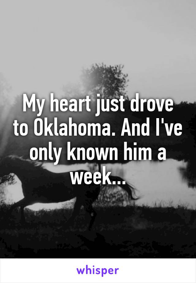 My heart just drove to Oklahoma. And I've only known him a week...