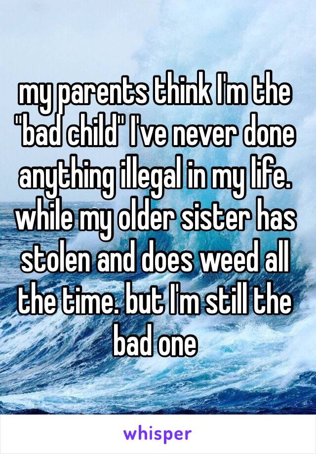 """my parents think I'm the """"bad child"""" I've never done anything illegal in my life. while my older sister has stolen and does weed all the time. but I'm still the bad one"""