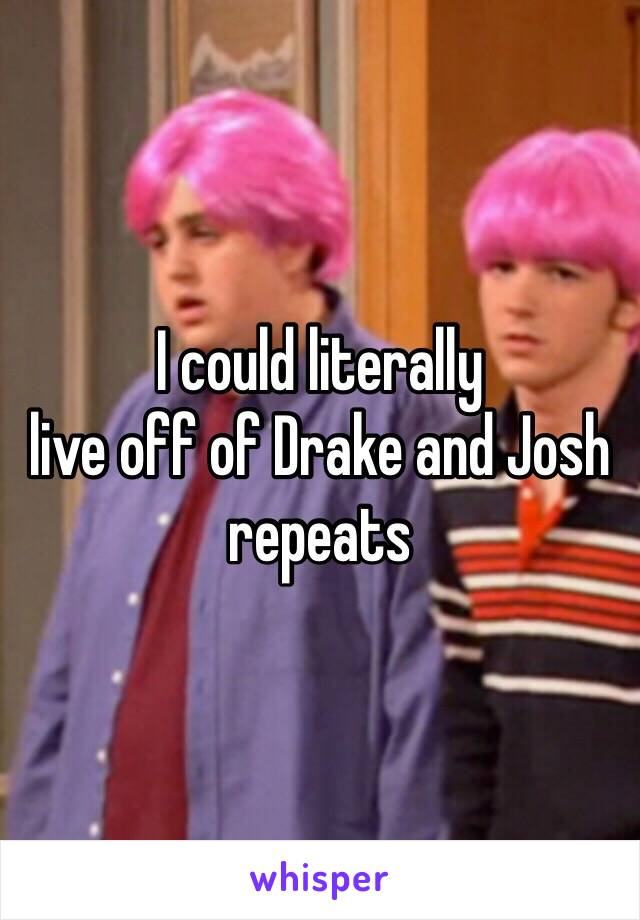 I could literally live off of Drake and Josh repeats