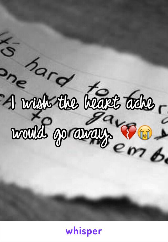 I wish the heart ache would go away. 💔😭