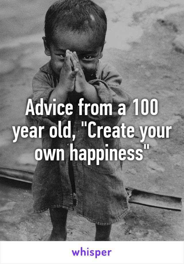 "Advice from a 100 year old, ""Create your own happiness"""