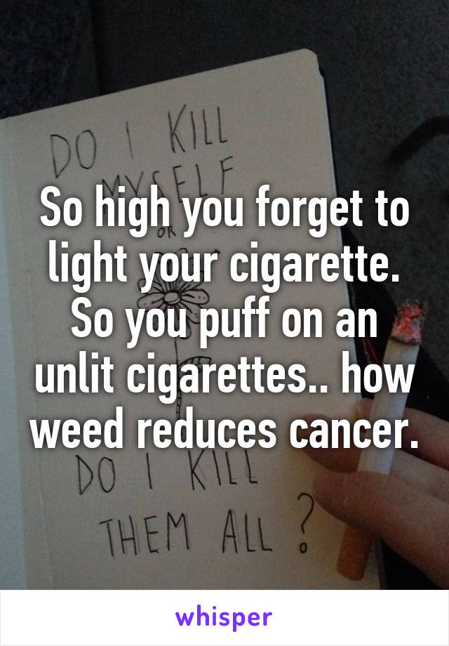 So high you forget to light your cigarette. So you puff on an unlit cigarettes.. how weed reduces cancer.