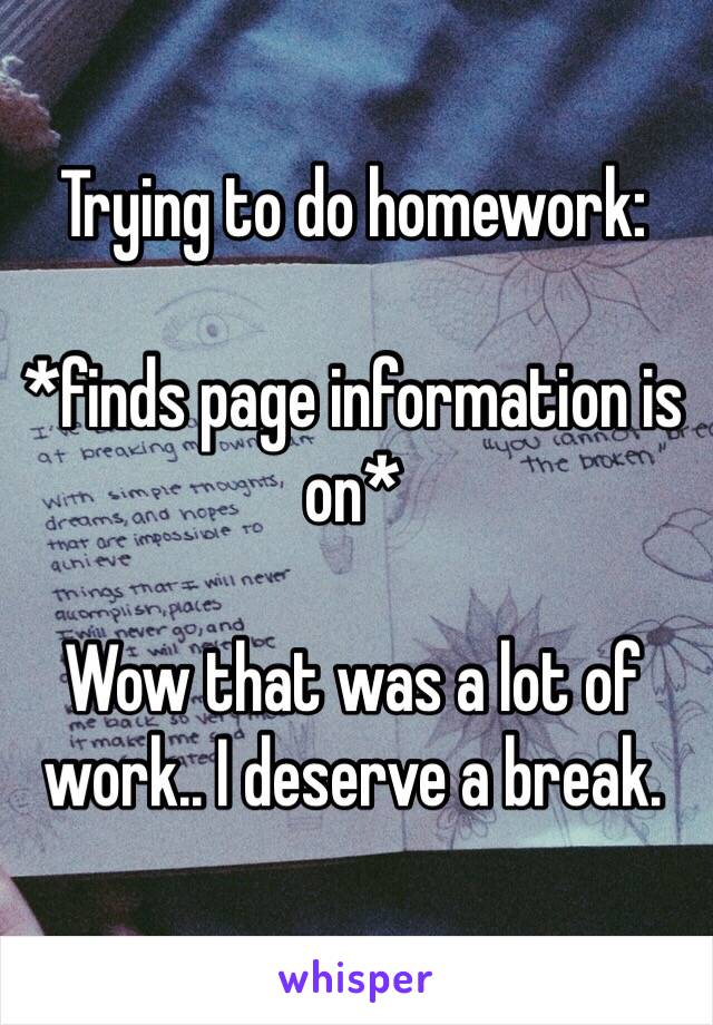 Trying to do homework:  *finds page information is on*   Wow that was a lot of work.. I deserve a break.