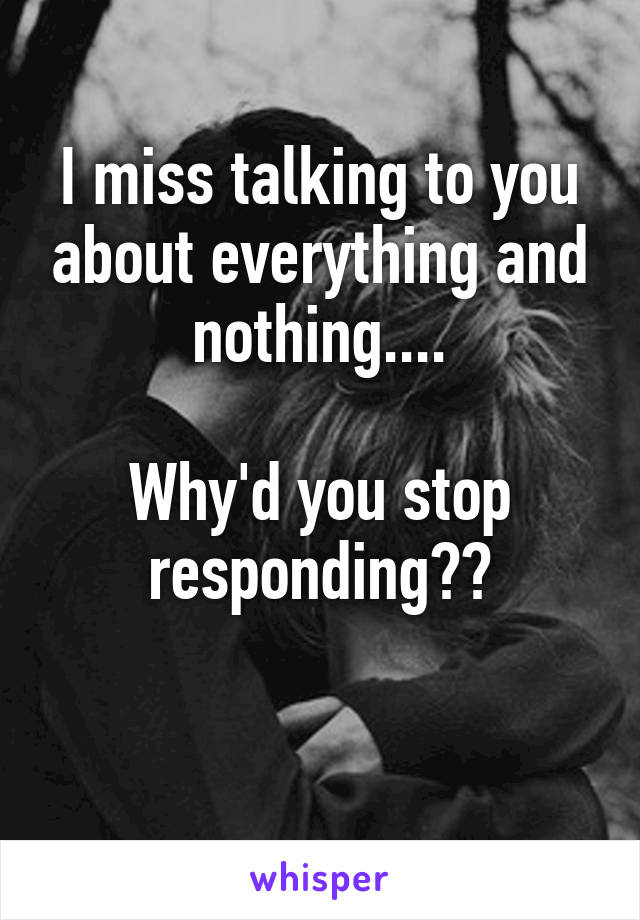 I miss talking to you about everything and nothing....  Why'd you stop responding??