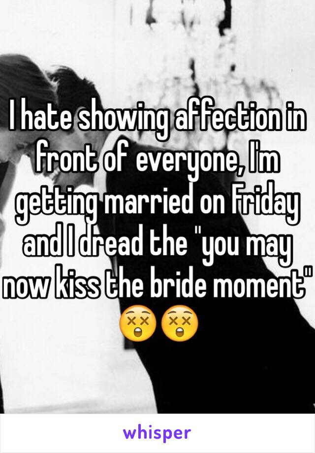 """I hate showing affection in front of everyone, I'm getting married on Friday and I dread the """"you may now kiss the bride moment"""" 😲😲"""