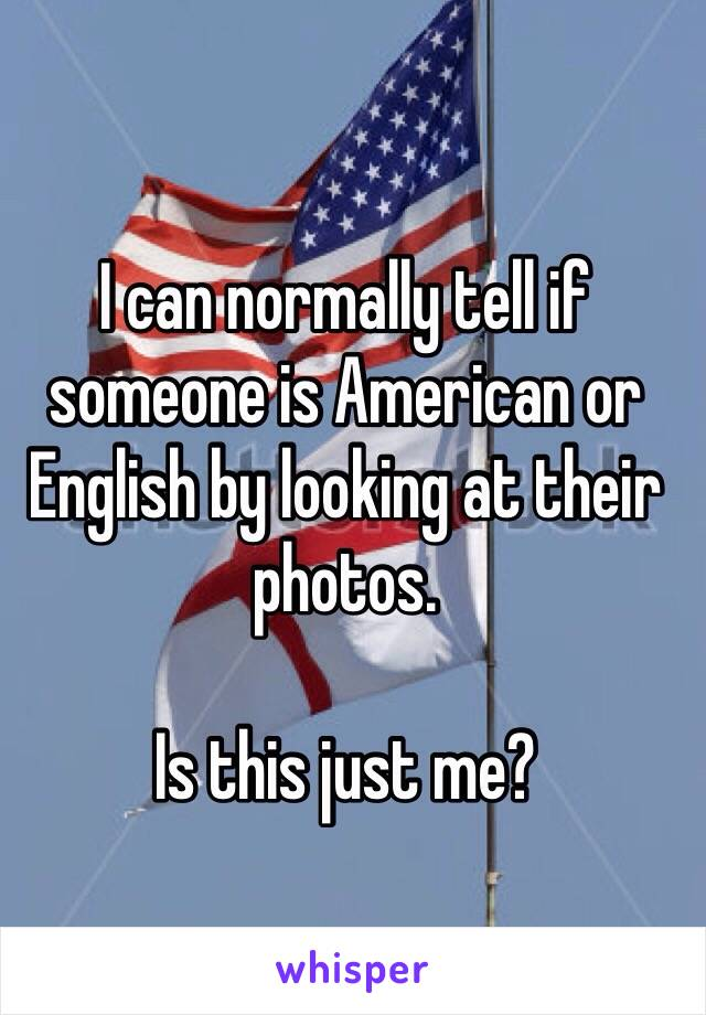 I can normally tell if someone is American or English by looking at their photos.  Is this just me?