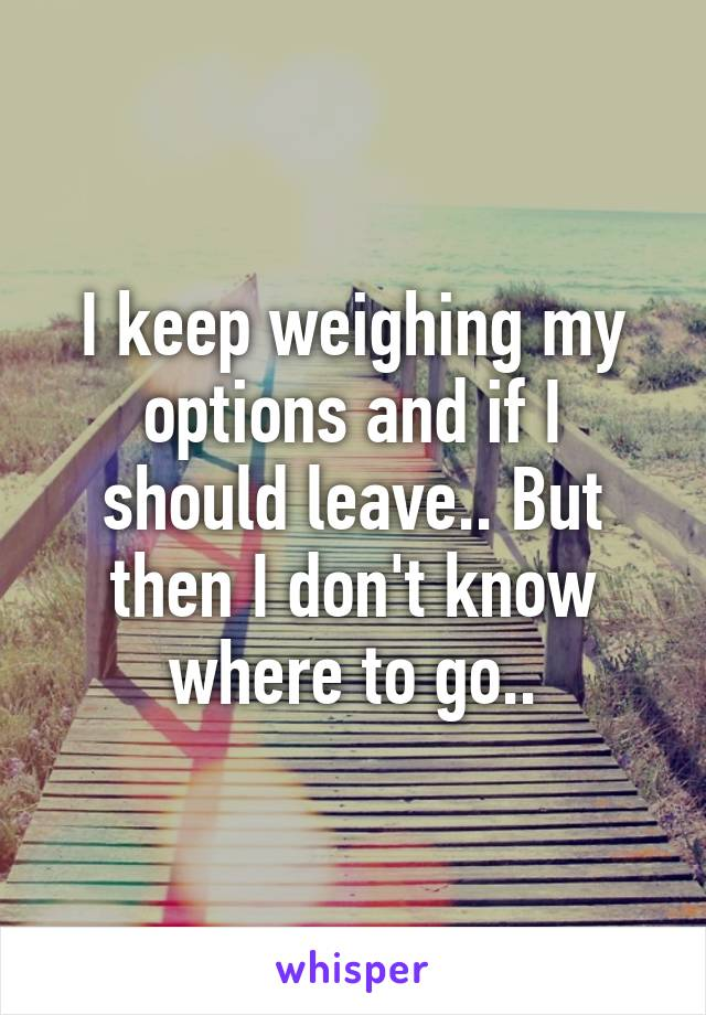 I keep weighing my options and if I should leave.. But then I don't know where to go..