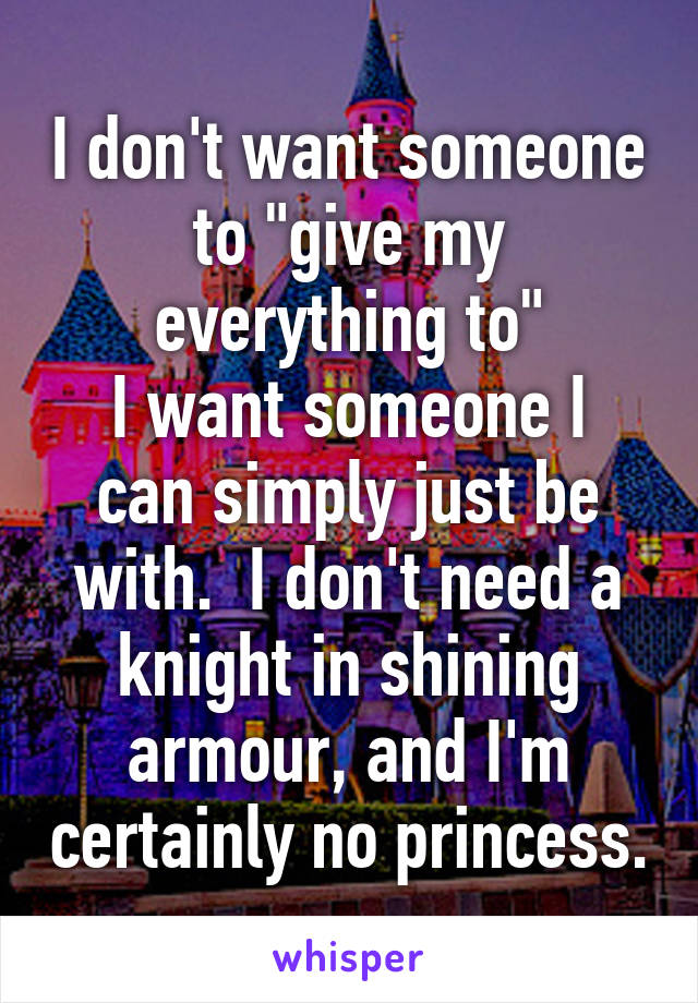 "I don't want someone to ""give my everything to"" I want someone I can simply just be with.  I don't need a knight in shining armour, and I'm certainly no princess."