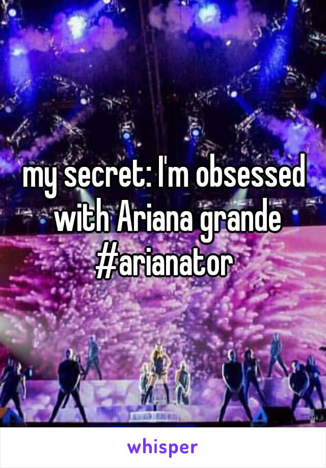 my secret: I'm obsessed with Ariana grande #arianator
