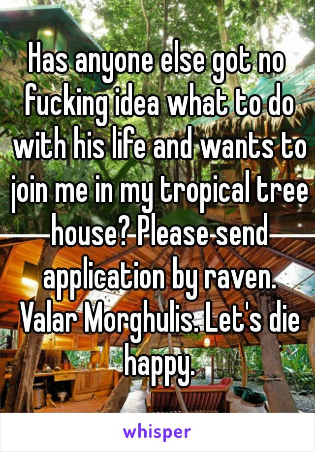 Has anyone else got no fucking idea what to do with his life and wants to join me in my tropical tree house? Please send application by raven. Valar Morghulis. Let's die happy.