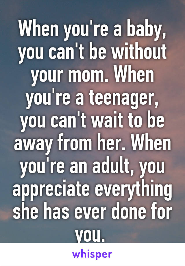 When you're a baby, you can't be without your mom. When you're a teenager, you can't wait to be away from her. When you're an adult, you appreciate everything she has ever done for you.