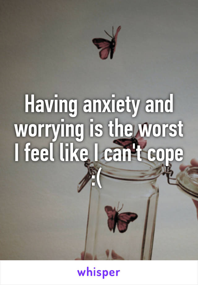 Having anxiety and worrying is the worst I feel like I can't cope :(