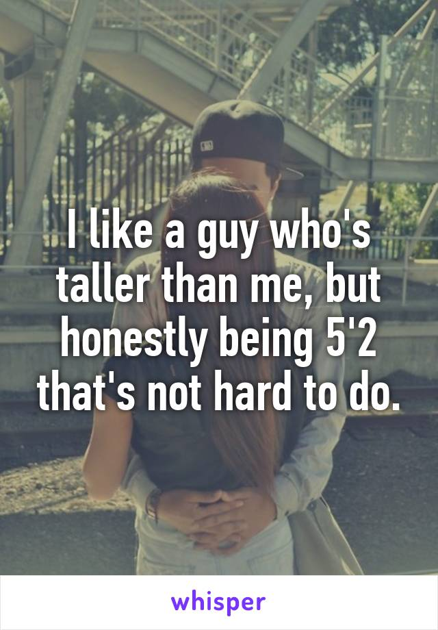 I like a guy who's taller than me, but honestly being 5'2 that's not hard to do.